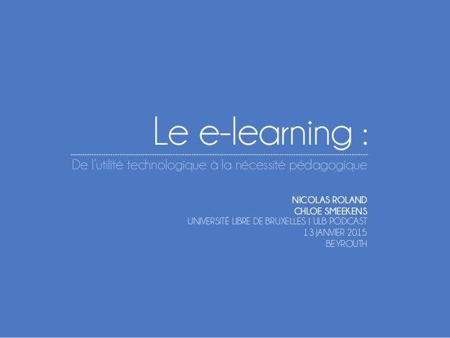 Le e-learning : De l'utilité technologique à la nécessité pédagogique NICOLAS ROLAND CHLOE SMEEKENS UNIVERSITÉ LIBRE DE BR...