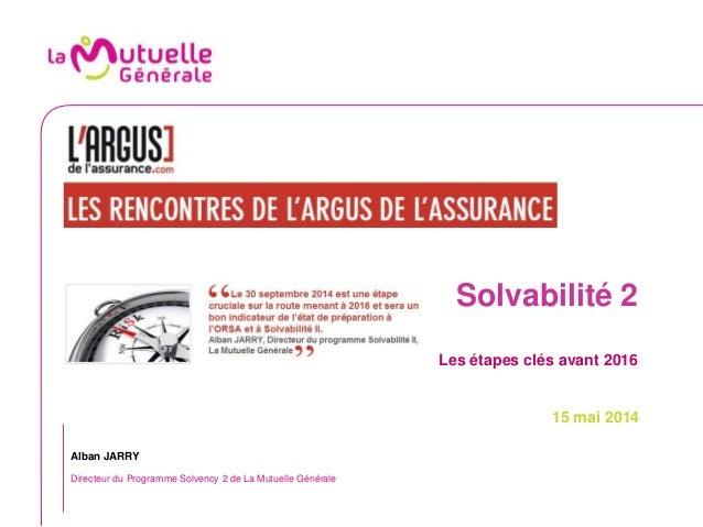 Solvabilité 2 Les étapes clés avant 2016 15 mai 2014 Alban JARRY Directeur du Programme Solvency 2 de La Mutuelle Générale
