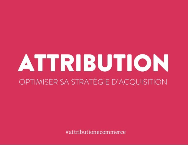 ATTRIBUTION  OPTIMISER SA STRATÉGIE D'ACQUISITION  #attributionecommerce