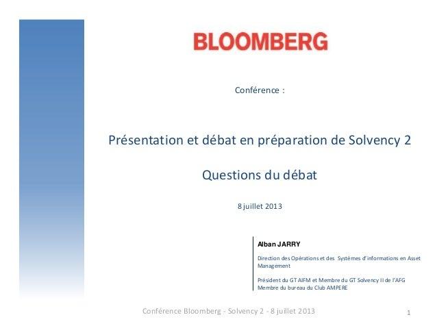 Conférence : Présentation et débat en préparation de Solvency 2 Questions du débat 8 juillet 2013 Conférence Bloomberg - S...