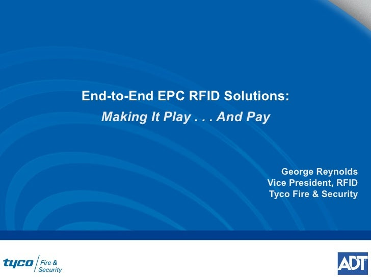 End-to-End EPC RFID Solutions: Making It Play . . . And Pay George Reynolds Vice President, RFID Tyco Fire & Security
