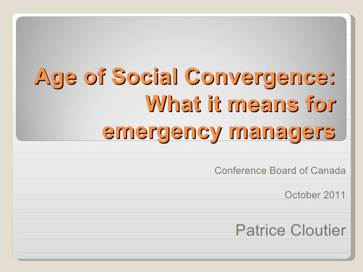 Age of Social Convergence: What it means for emergency managers <ul><ul><li>Conference Board of Canada </li></ul></ul><ul>...