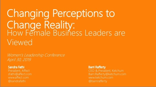 Changing Perceptions to Change Reality: How Female Business Leaders are Viewed Women's Leadership Conference April 30, 201...