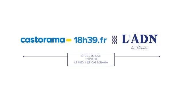ÉTUDE DE CAS 18H39.FR LE MÉDIA DE CASTORAMA