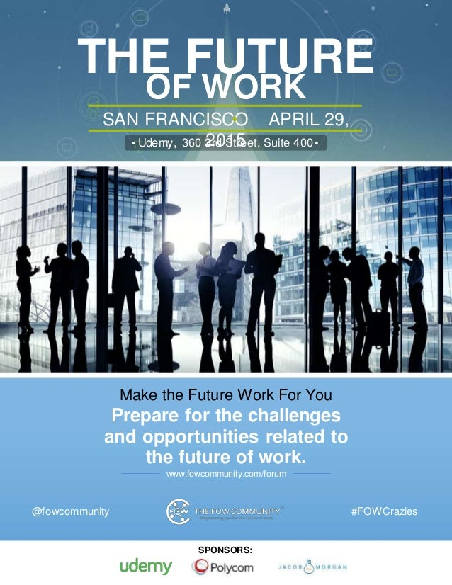 For more information, visit www.fowcommunity.com/forum THE FUTURE OF WORK FORUMSAN FRANCISCO APRIL 29, 2015Udemy, 360 3rd ...
