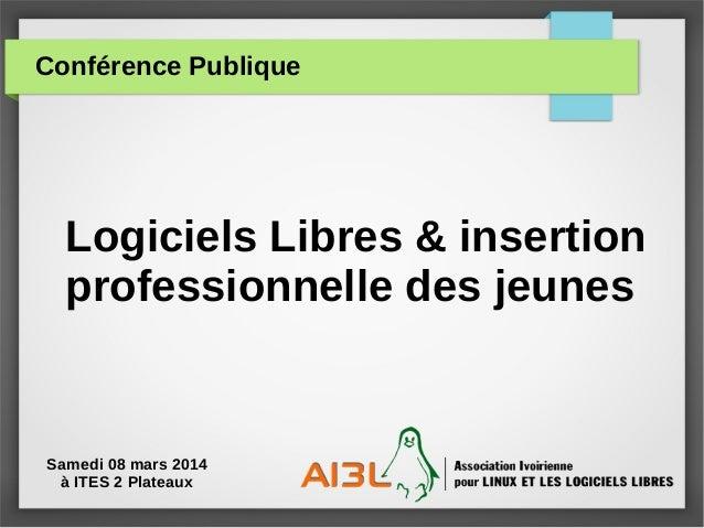 Conférence Publique Logiciels Libres & insertion professionnelle des jeunes Samedi 08 mars 2014 à ITES 2 Plateaux
