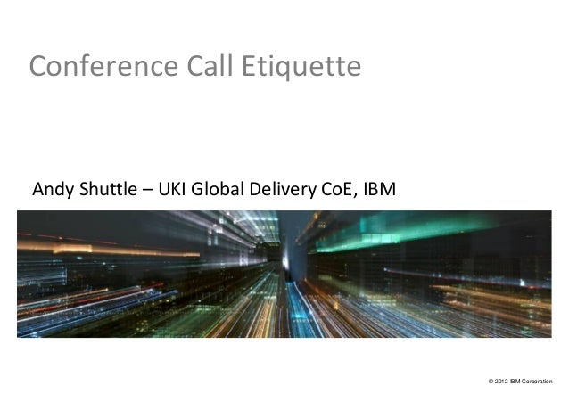 Conference Call EtiquetteAndy Shuttle – UKI Global Delivery CoE, IBM                                              © 2012 I...
