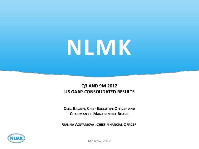 NLMK       Q3 AND 9M 2012 US GAAP CONSOLIDATED RESULTSOLEG BAGRIN, CHIEF EXECUTIVE OFFICER AND   CHAIRMAN OF MANAGEMENT BO...