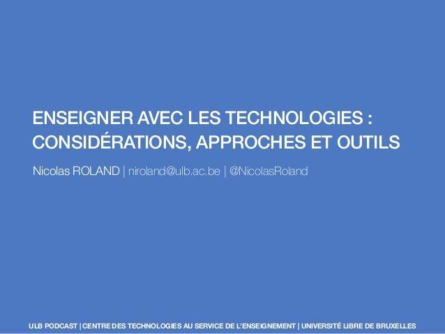 ENSEIGNER AVEC LES TECHNOLOGIES :  CONSIDÉRATIONS, APPROCHES ET OUTILS  Nicolas ROLAND | niroland@ulb.ac.be | @NicolasRola...