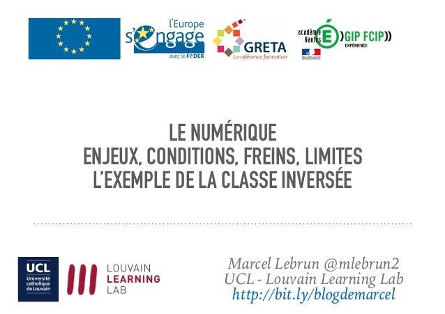 LE NUMÉRIQUE ENJEUX, CONDITIONS, FREINS, LIMITES L'EXEMPLE DE LA CLASSE INVERSÉE Marcel Lebrun @mlebrun2 UCL - Louvain Lea...