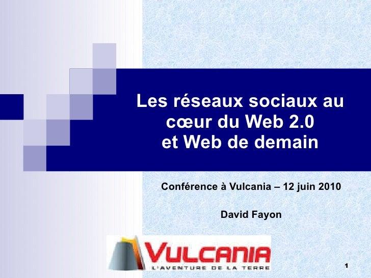 Les réseaux sociaux au cœur du Web 2.0 et Web de demain Conférence à Vulcania – 12 juin 2010 David Fayon
