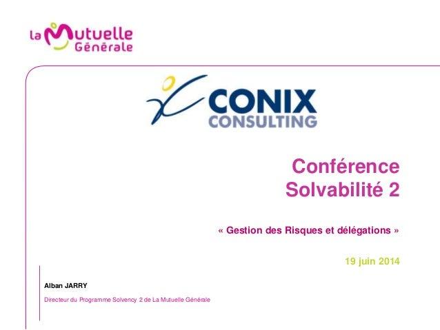 Conférence Solvabilité 2 « Gestion des Risques et délégations » 19 juin 2014 Alban JARRY Directeur du Programme Solvency 2...