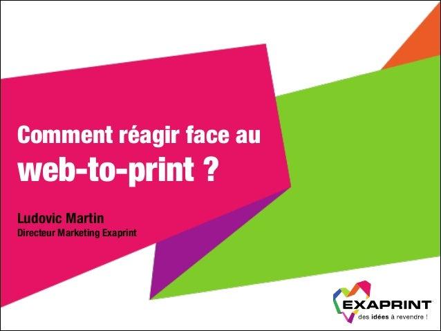 Comment réagir face au  web-to-print ? Ludovic Martin Directeur Marketing Exaprint