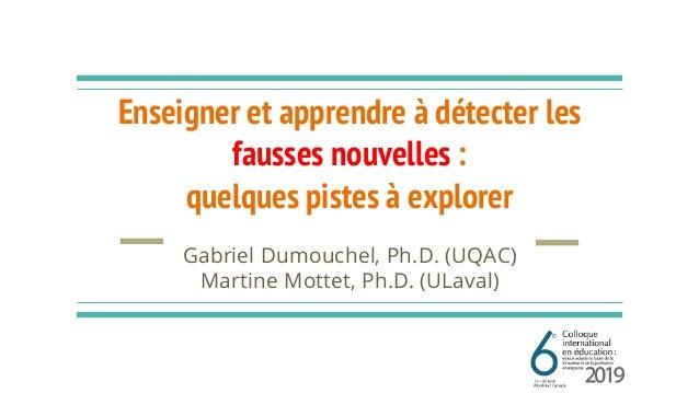 Enseigner et apprendre à détecter les fausses nouvelles : quelques pistes à explorer Gabriel Dumouchel, Ph.D. (UQAC) Marti...