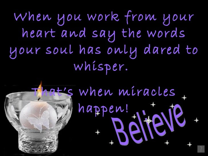 When you work from your heart and say the wordsyour soul has only dared to         whisper.   That's when miracles        ...