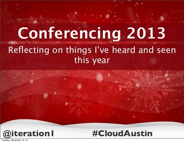 Conferencing 2013 Reflecting on things I've heard and seen this year  @iteration1 Tuesday, December 10, 13  #CloudAustin
