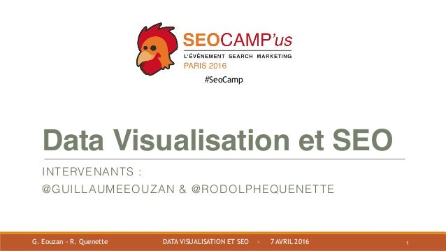 Data Visualisation et SEO INTERVENANTS : @GUILLAUMEEOUZAN & @RODOLPHEQUENETTE 1G. Eouzan - R. Quenette DATA VISUALISATION ...