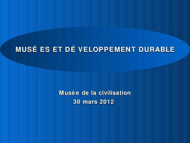 MUSÉ ES ET DÉ VELOPPEMENT DURABLE         Musé e de la civilisation             30 mars 2012