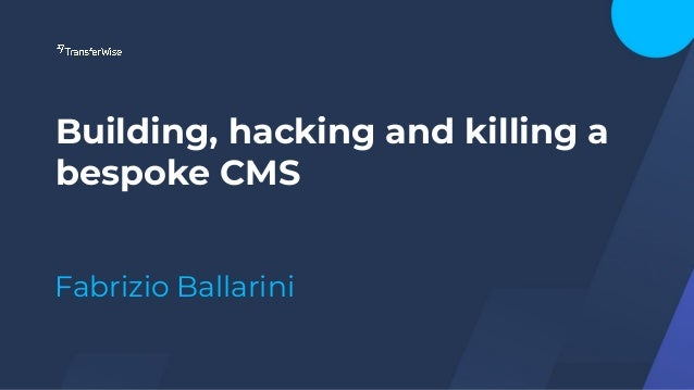 Building, hacking and killing a bespoke CMS Fabrizio Ballarini