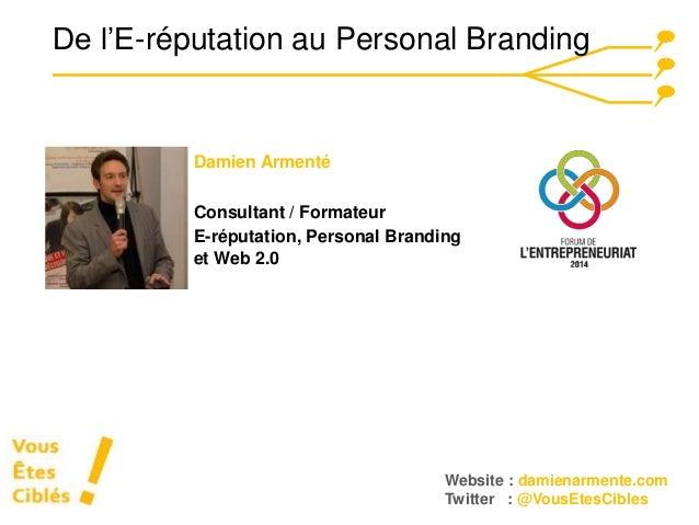 De l'E-réputation au Personal Branding  Website : damienarmente.com  Twitter : @VousEtesCibles  Damien Armenté  Consultant...