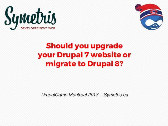 Should you upgrade your Drupal 7 website or migrate to Drupal 8? DrupalCamp Montreal 2017 – Symetris.ca
