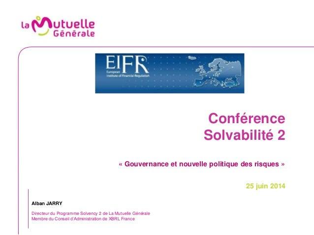 Conférence Solvabilité 2 « Gouvernance et nouvelle politique des risques » 25 juin 2014 Alban JARRY Directeur du Programme...