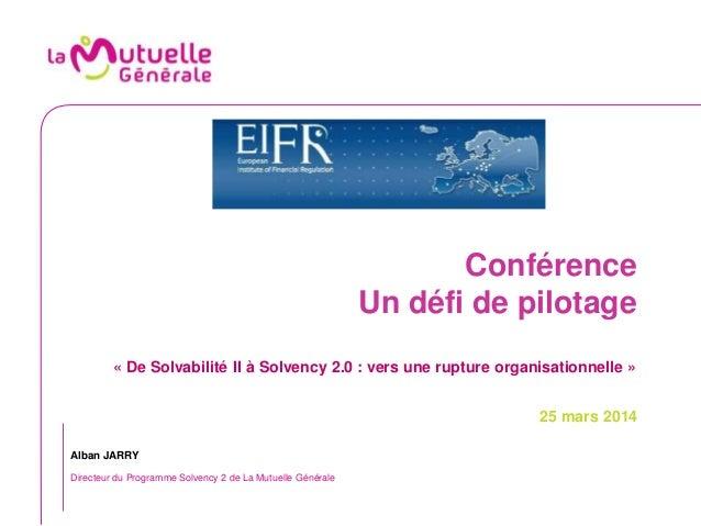 Conférence Un défi de pilotage « De Solvabilité II à Solvency 2.0 : vers une rupture organisationnelle » 25 mars 2014 Alba...