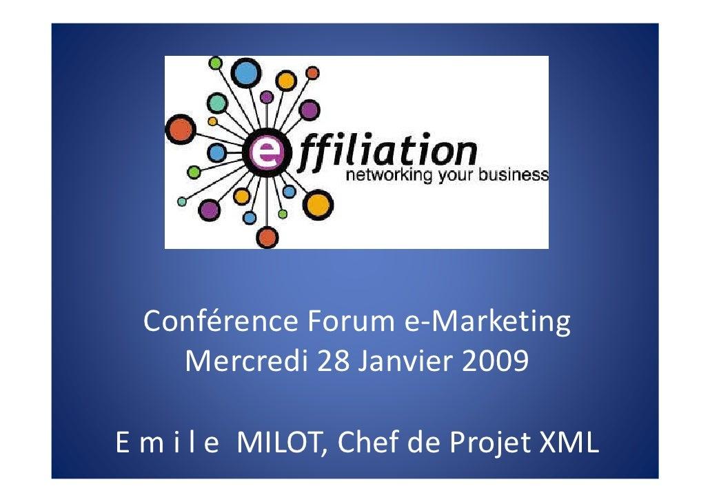 Conférence Forum e-Marketing     Mercredi 28 Janvier 2009  E m i l e MILOT, Chef de Projet XML