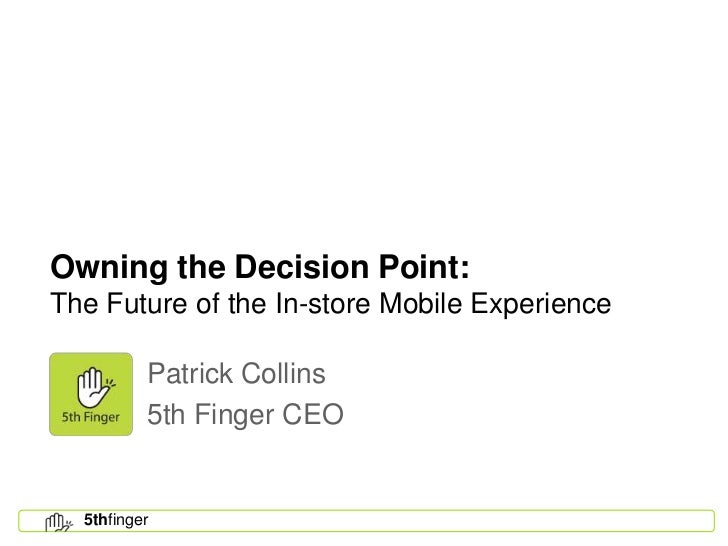 Owning the Decision Point:The Future of the In-store Mobile Experience          Patrick Collins          5th Finger CEO  5...