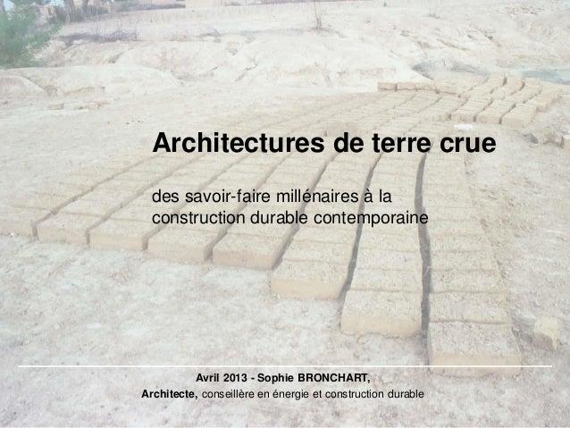 Architectures de terre crueAvril 2013 - Sophie BRONCHART,Architecte, conseillère en énergie et construction durabledes sav...