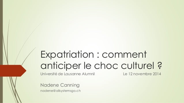 Expatriation : comment  anticiper le choc culturel ?  Université de Lausanne Alumnil Le 12 novembre 2014  Nadene Canning  ...