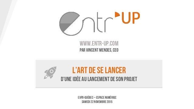 www.entr-up.com Par Vincent Mendes, CEO L'art de se lancer D'une idée au lancement de son projet Expo-Québec – Espace Numé...