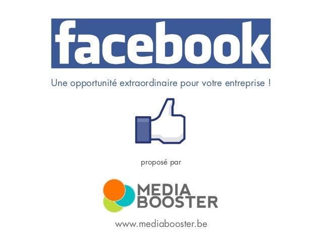 Media Booster sprl – info@mediabooster.be – www.mediabooster.be Une opportunité extraordinaire pour votre entreprise ! www...