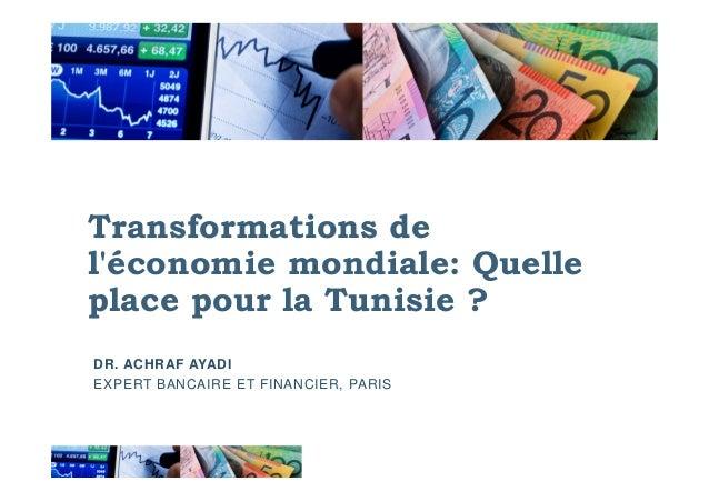 Transformations de l'économie mondiale: Quellel'économie mondiale: Quelle place pour la Tunisie ? DR. ACHRAF AYADI EXPERT ...