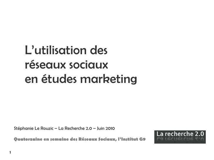 L'utilisation des réseaux sociaux  en études marketing Stéphanie Le Rouzic – La Recherche 2.0 – Juin 2010 Quatorzaine en s...