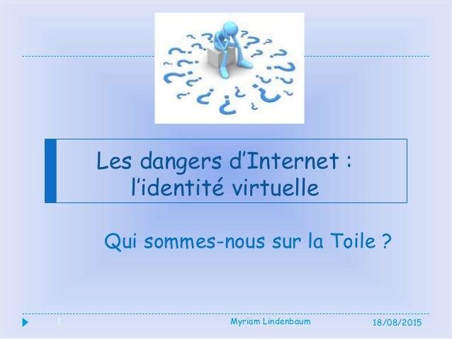 1 Les dangers d'Internet : l'identité virtuelle Qui sommes-nous sur la Toile ? 18/08/2015Myriam Lindenbaum1