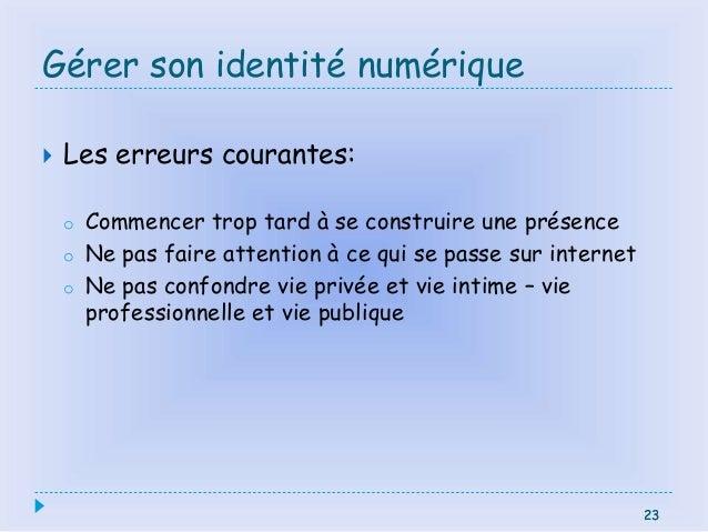 23 Gérer son identité numérique  Les erreurs courantes: o Commencer trop tard à se construire une présence o Ne pas faire...