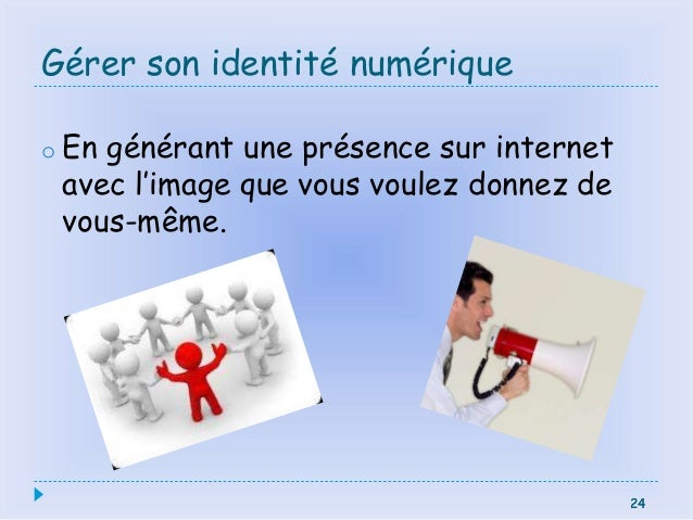 24 Gérer son identité numérique o En générant une présence sur internet avec l'image que vous voulez donnez de vous-même. ...