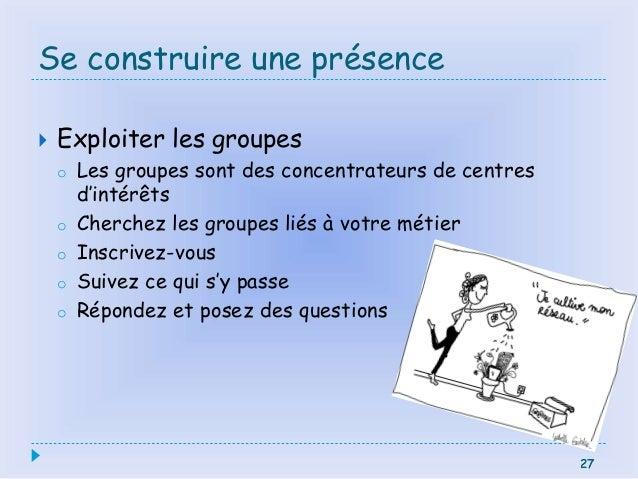27 Se construire une présence  Exploiter les groupes o Les groupes sont des concentrateurs de centres d'intérêts o Cherch...