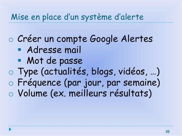 35 Mise en place d'un système d'alerte 35 o Créer un compte Google Alertes  Adresse mail  Mot de passe o Type (actualité...
