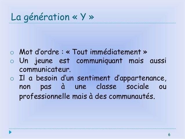 6 La génération « Y » 6 o Mot d'ordre : « Tout immédiatement » o Un jeune est communiquant mais aussi communicateur. o Il ...