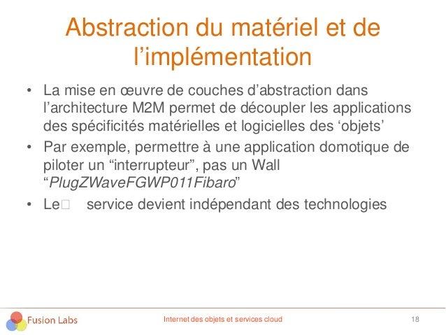 Abstraction du matériel et de l'implémentation • La mise en œuvre de couches d'abstraction dans l'architecture M2M permet ...