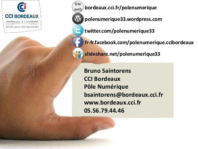 Bruno Saintorens CCI Bordeaux Pôle Numérique bsaintorens@bordeaux.cci.fr www.bordeaux.cci.fr 05.56.79.44.46 bordeaux.cci.f...