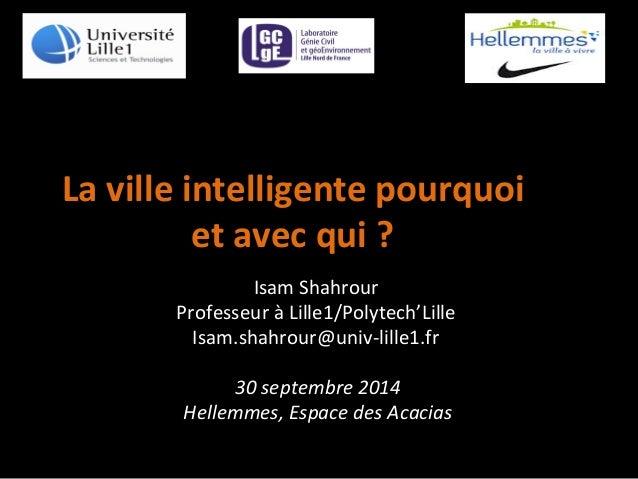 La  ville  intelligente  pourquoi  et  avec  qui  ?  Isam  Shahrour  Professeur  à  Lille1/Polytech'Lille  Isam.shahrour@u...