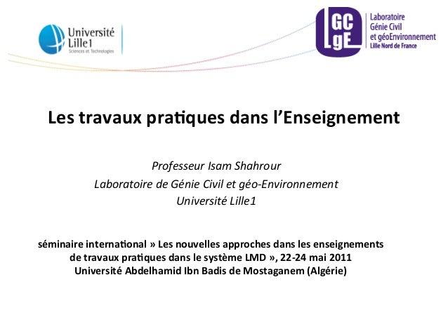 Les  travaux  pra,ques  dans  l'Enseignement   Professeur  Isam  Shahrour   Laboratoire  de  Génie  ...