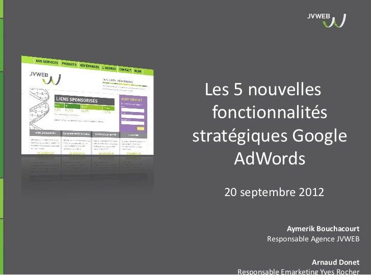 Les 5 nouvelles   fonctionnalitésstratégiques Google      AdWords   20 septembre 2012                  Aymerik Bouchacourt...
