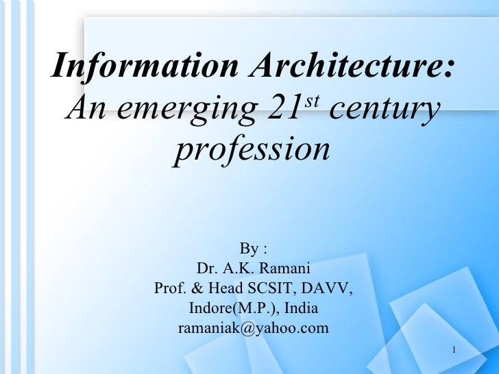 Information Architecture: An emerging 21 st  century profession By : Dr. A.K. Ramani Prof. & Head SCSIT, DAVV, Indore(M.P....