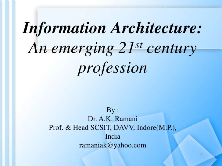 Information Architecture:An emerging 21st century profession<br />By :<br />Dr. A.K. Ramani<br />Prof. & Head SCSIT, DAVV,...