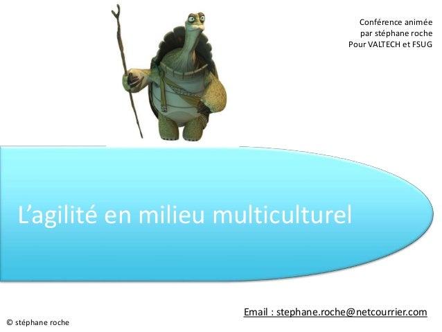L'agilité en milieu multiculturel Conférence animée par stéphane roche Pour VALTECH et FSUG © stéphane roche Email : steph...