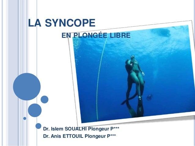 LA SYNCOPE EN PLONGÉE LIBRE Dr. Islem SOUALHI Plongeur P*** Dr. Anis ETTOUIL Plongeur P***